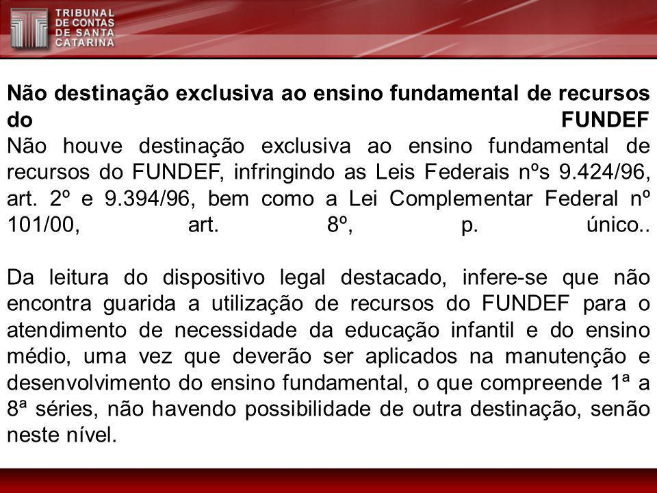 Não destinação exclusiva ao ensino fundamental de recursos do FUNDEF Não houve destinação exclusiva ao ensino fundamental de recursos do FUNDEF, infringindo as Leis Federais nºs 9.424/96, art.