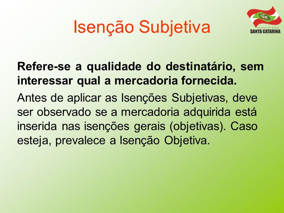 Isenção SubjetivaRefere-se a qualidade do destinatário, sem interessar qual a mercadoria fornecida.
