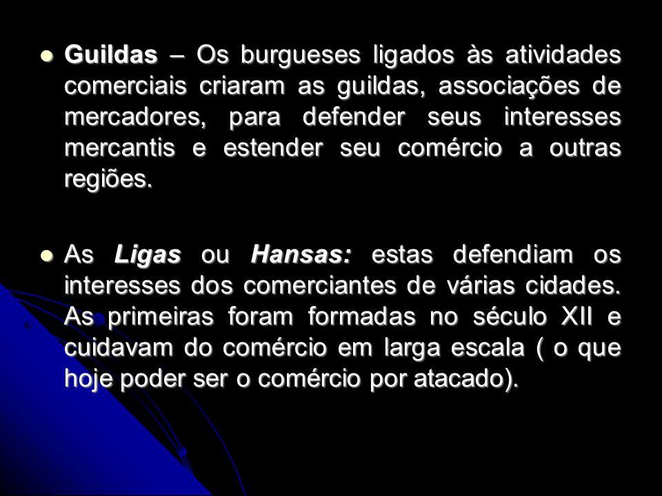 Guildas – Os burgueses ligados às atividades comerciais criaram as guildas, associações de mercadores, para defender seus interesses mercantis e estender seu comércio a outras regiões.