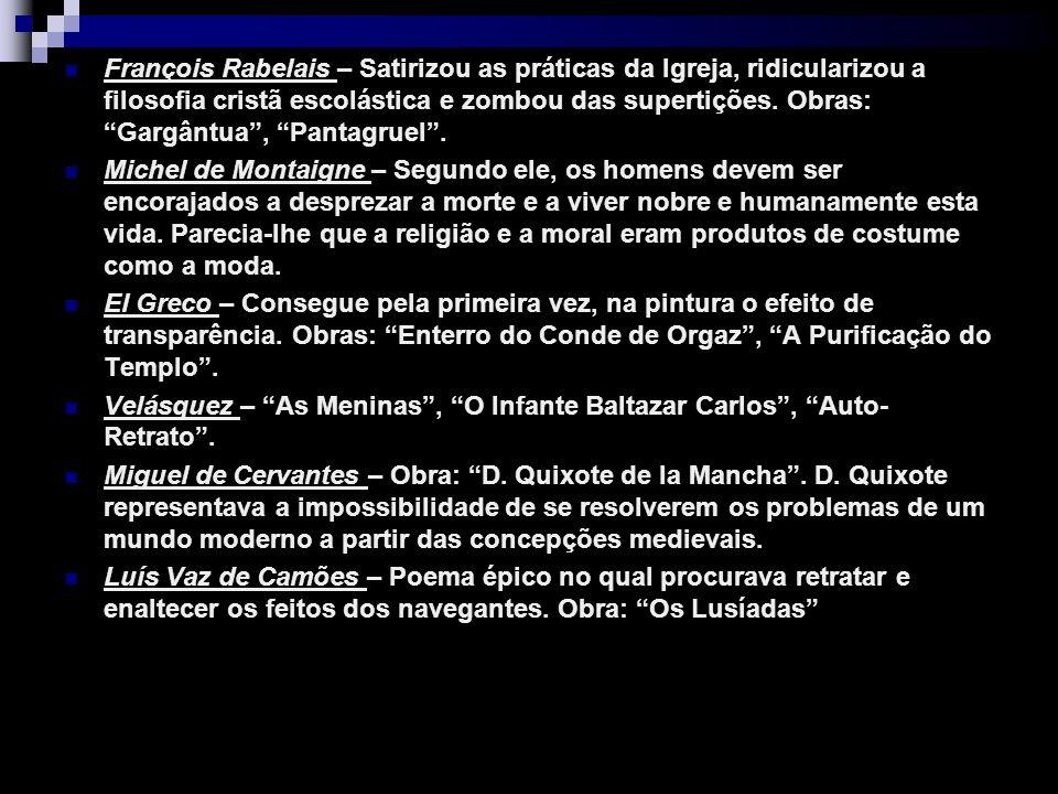 François Rabelais – Satirizou as práticas da Igreja, ridicularizou a filosofia cristã escolástica e zombou das supertições. Obras: Gargântua , Pantagruel .