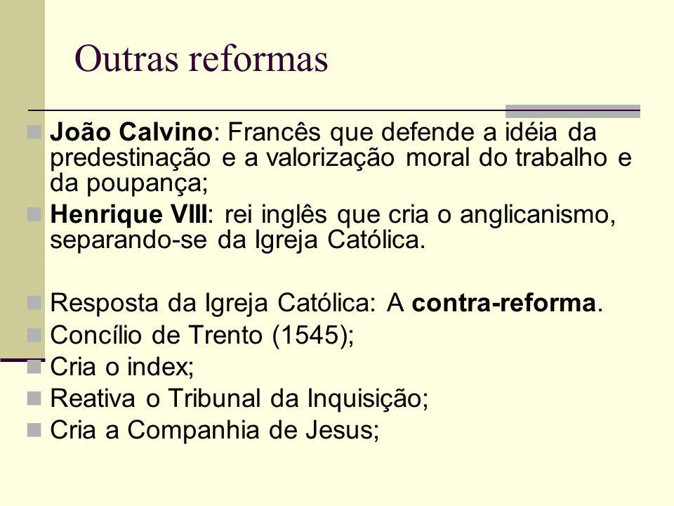 Outras reformas João Calvino: Francês que defende a idéia da predestinação e a valorização moral do trabalho e da poupança;