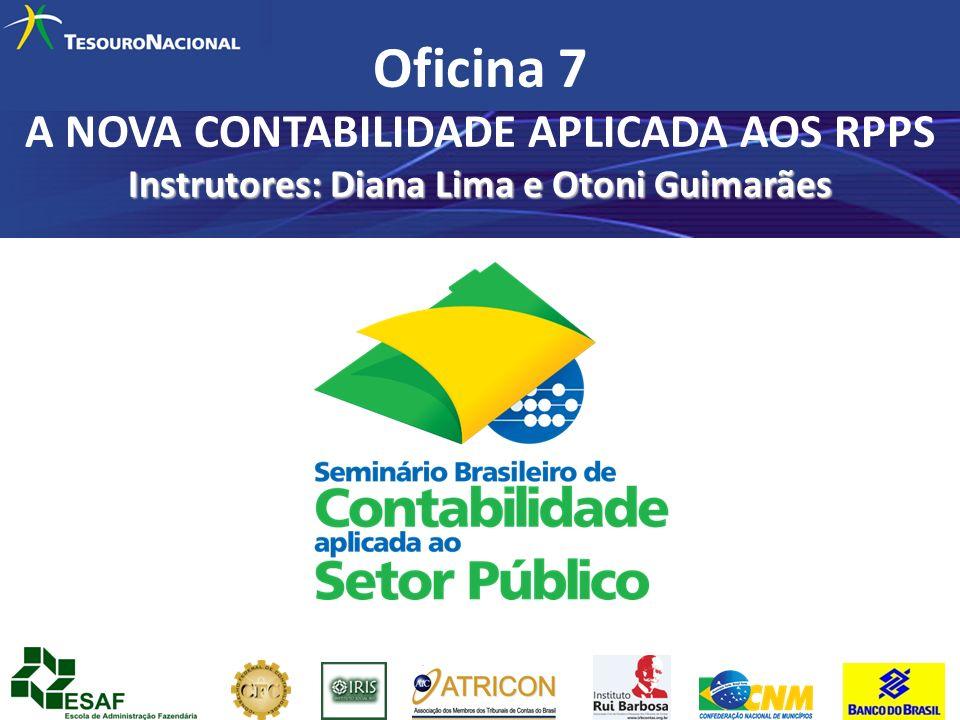 Oficina 7 A NOVA CONTABILIDADE APLICADA AOS RPPS Instrutores: Diana Lima e Otoni Guimarães