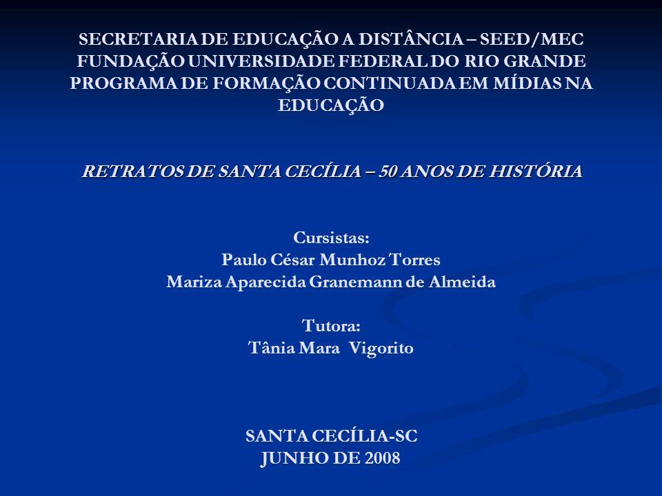 SECRETARIA DE EDUCAÇÃO A DISTÂNCIA – SEED/MEC FUNDAÇÃO UNIVERSIDADE FEDERAL DO RIO GRANDE PROGRAMA DE FORMAÇÃO CONTINUADA EM MÍDIAS NA EDUCAÇÃO RETRATOS DE SANTA CECÍLIA – 50 ANOS DE HISTÓRIA Cursistas: Paulo César Munhoz Torres Mariza Aparecida Granemann de Almeida Tutora: Tânia Mara Vigorito SANTA CECÍLIA-SC JUNHO DE 2008