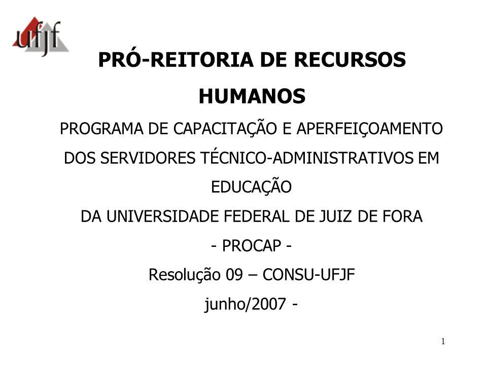 PRÓ-REITORIA DE RECURSOS HUMANOS PROGRAMA DE CAPACITAÇÃO E APERFEIÇOAMENTO DOS SERVIDORES TÉCNICO-ADMINISTRATIVOS EM EDUCAÇÃO DA UNIVERSIDADE FEDERAL DE JUIZ DE FORA - PROCAP - Resolução 09 – CONSU-UFJF junho/2007 -