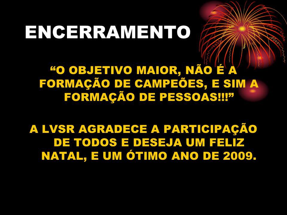 ENCERRAMENTO O OBJETIVO MAIOR, NÃO É A FORMAÇÃO DE CAMPEÕES, E SIM A FORMAÇÃO DE PESSOAS!!!
