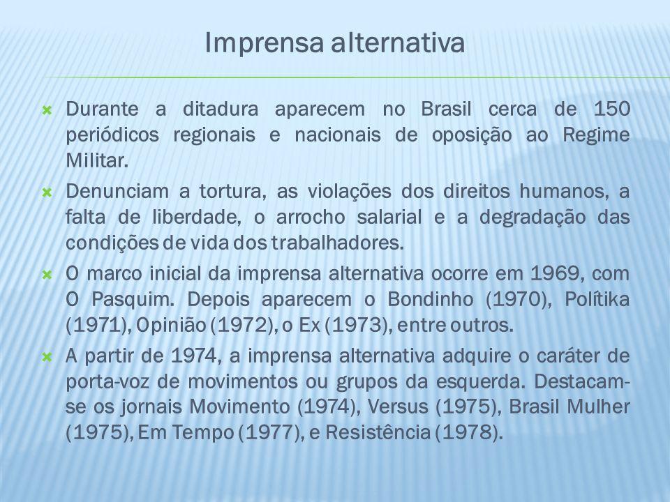 Imprensa alternativa Durante a ditadura aparecem no Brasil cerca de 150 periódicos regionais e nacionais de oposição ao Regime Militar.