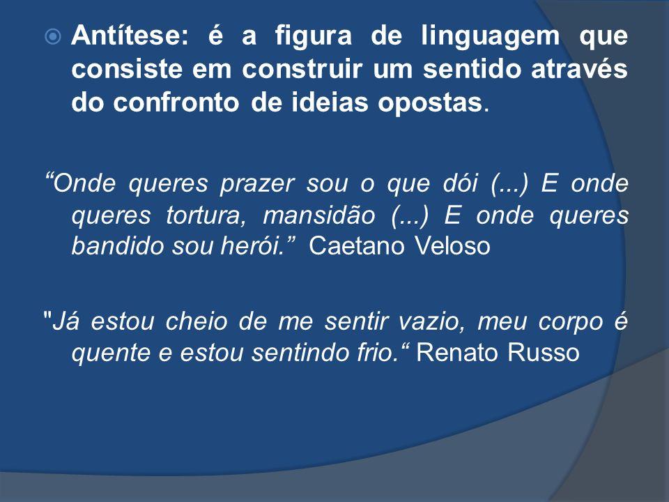 Antítese: é a figura de linguagem que consiste em construir um sentido através do confronto de ideias opostas.