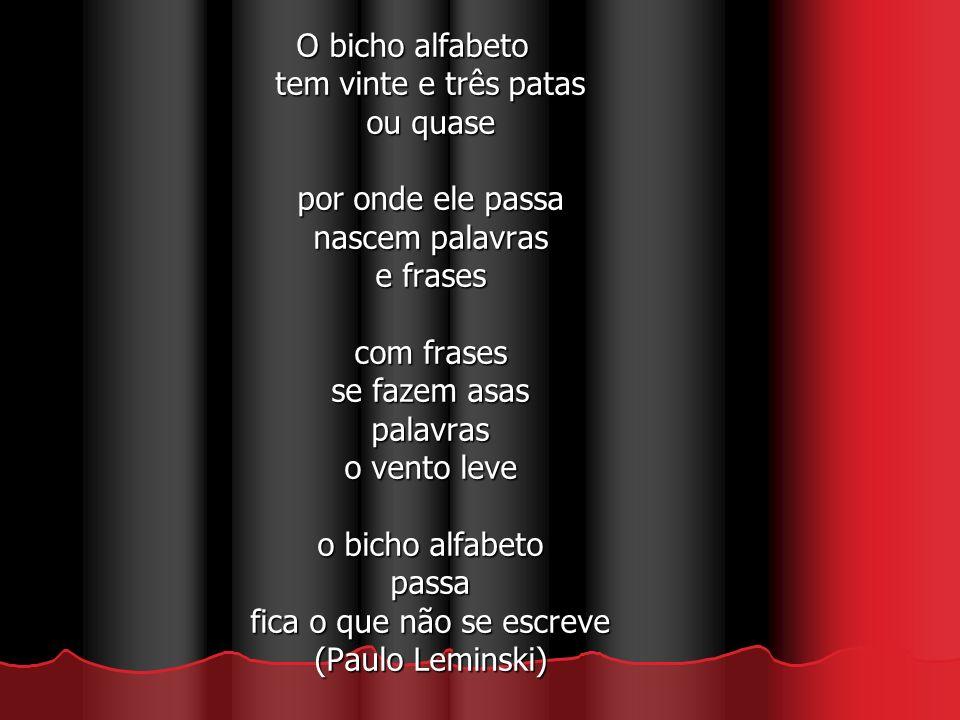 O bicho alfabeto tem vinte e três patas ou quase por onde ele passa nascem palavras e frases com frases se fazem asas palavras o vento leve o bicho alfabeto passa fica o que não se escreve (Paulo Leminski)