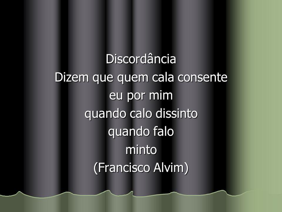 Discordância Dizem que quem cala consente eu por mim quando calo dissinto quando falo minto (Francisco Alvim)