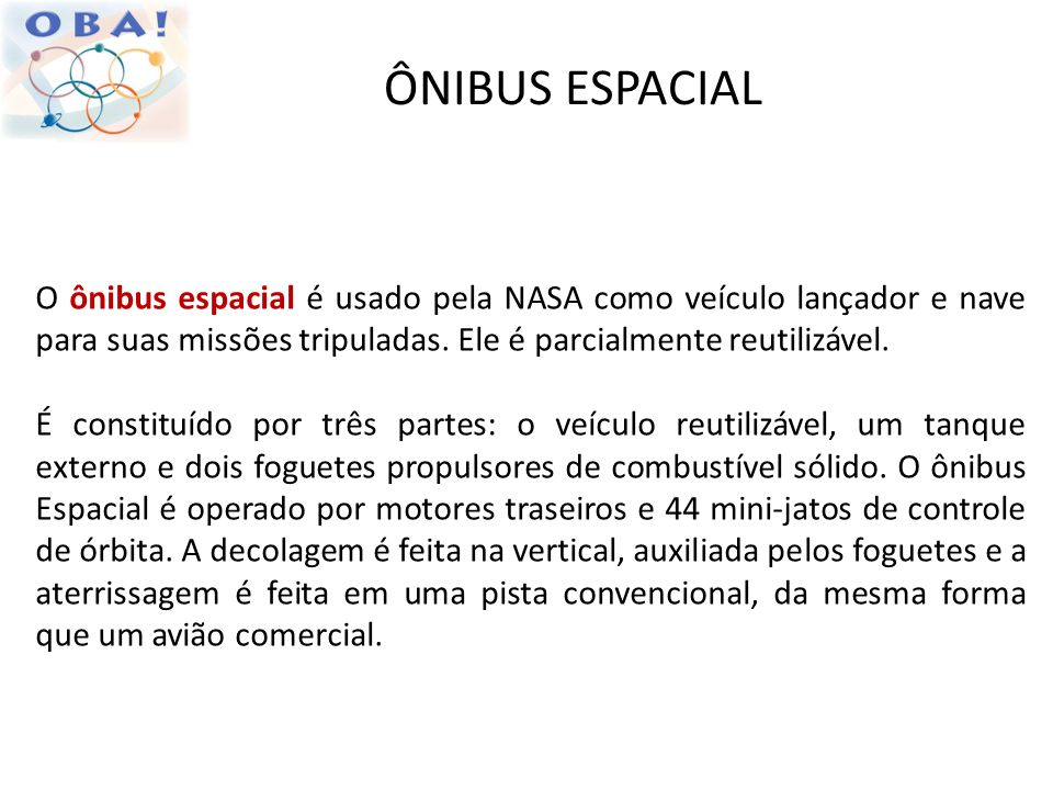 ÔNIBUS ESPACIALO ônibus espacial é usado pela NASA como veículo lançador e nave para suas missões tripuladas. Ele é parcialmente reutilizável.