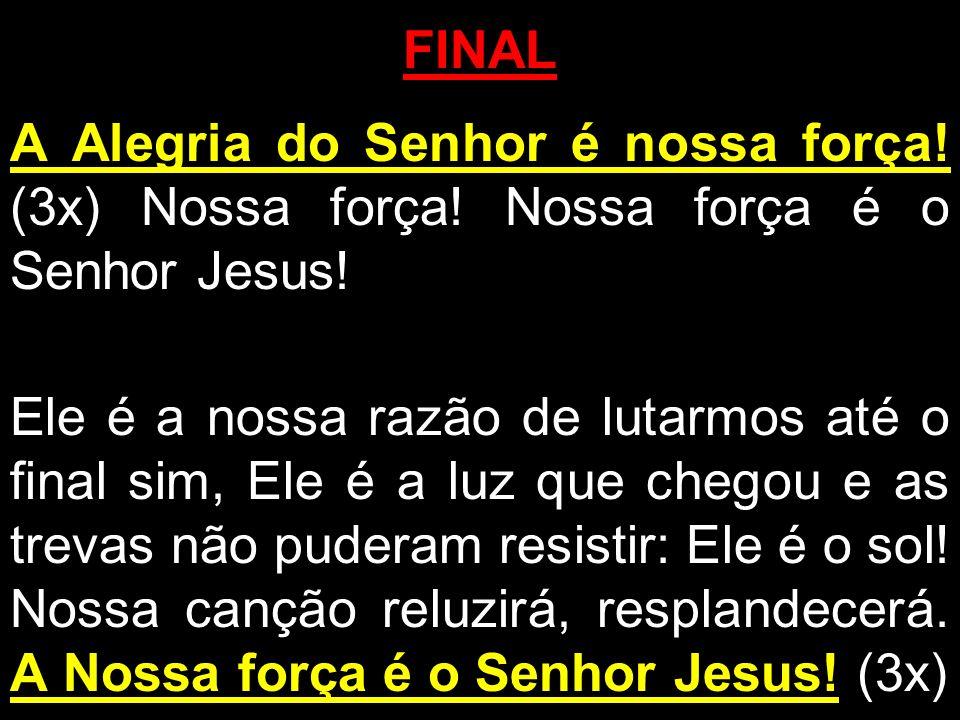 FINALA Alegria do Senhor é nossa força! (3x) Nossa força! Nossa força é o Senhor Jesus!