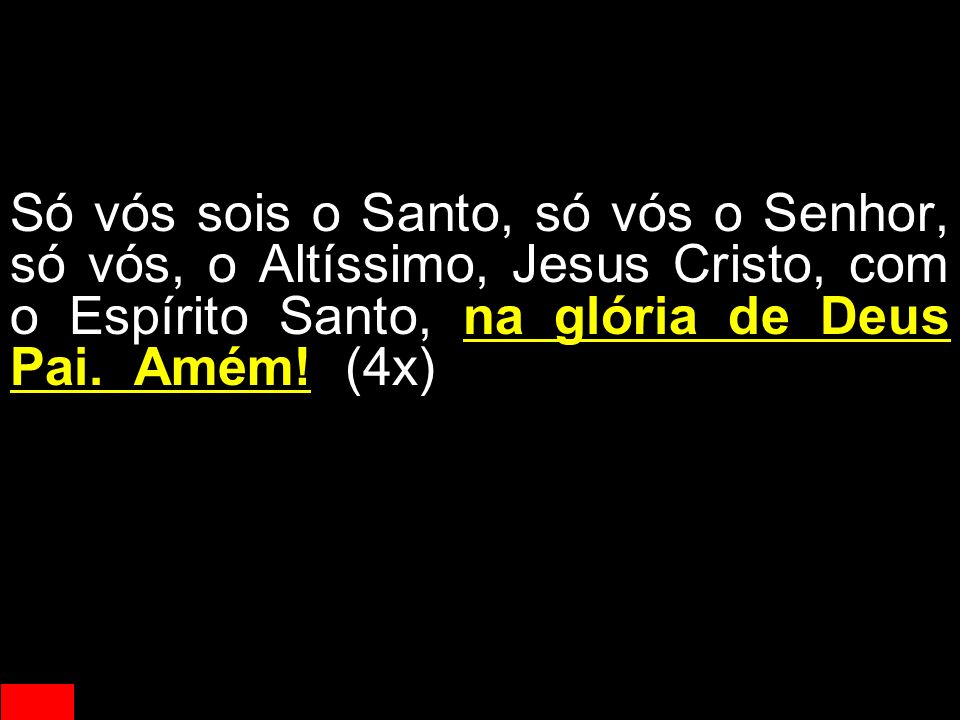 Só vós sois o Santo, só vós o Senhor, só vós, o Altíssimo, Jesus Cristo, com o Espírito Santo, na glória de Deus Pai.