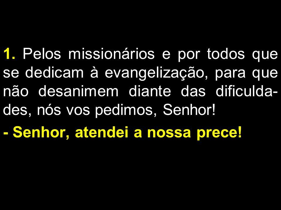 1. Pelos missionários e por todos que se dedicam à evangelização, para que não desanimem diante das dificulda-des, nós vos pedimos, Senhor!