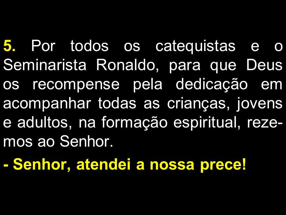 5. Por todos os catequistas e o Seminarista Ronaldo, para que Deus os recompense pela dedicação em acompanhar todas as crianças, jovens e adultos, na formação espiritual, reze-mos ao Senhor.