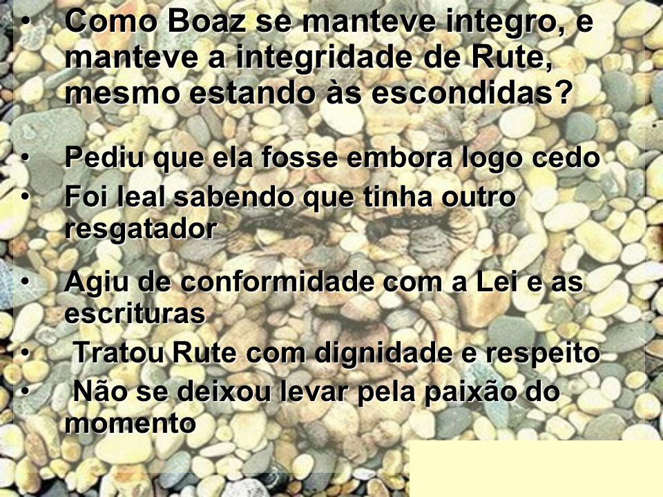 Como Boaz se manteve integro, e manteve a integridade de Rute, mesmo estando às escondidas