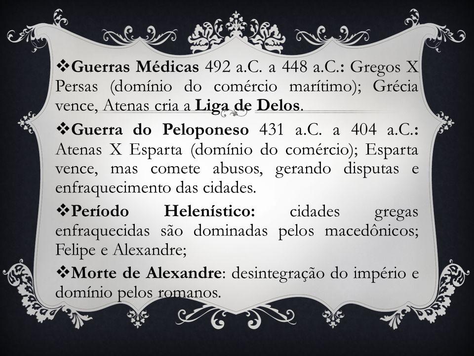 Guerras Médicas 492 a.C. a 448 a.C.: Gregos X Persas (domínio do comércio marítimo); Grécia vence, Atenas cria a Liga de Delos.