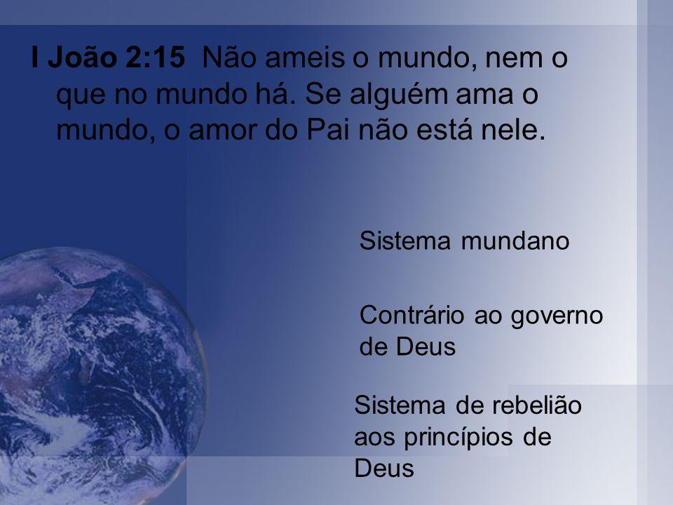 I João 2:15 Não ameis o mundo, nem o que no mundo há