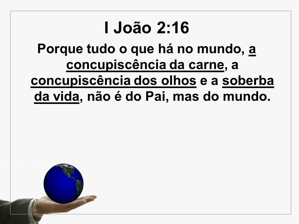 I João 2:16 Porque tudo o que há no mundo, a concupiscência da carne, a concupiscência dos olhos e a soberba da vida, não é do Pai, mas do mundo.