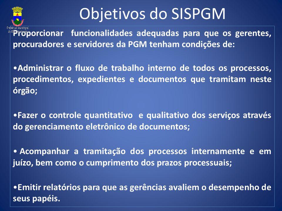 Objetivos do SISPGM Proporcionar funcionalidades adequadas para que os gerentes, procuradores e servidores da PGM tenham condições de:
