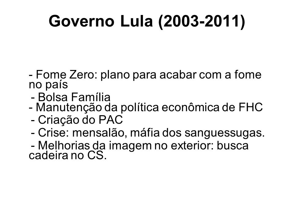 Governo Lula (2003-2011) - Fome Zero: plano para acabar com a fome no país. - Bolsa Família - Manutenção da política econômica de FHC