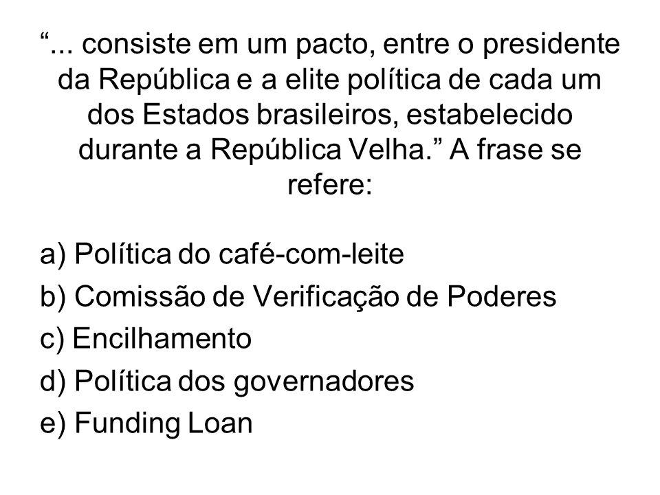 ... consiste em um pacto, entre o presidente da República e a elite política de cada um dos Estados brasileiros, estabelecido durante a República Velha. A frase se refere: