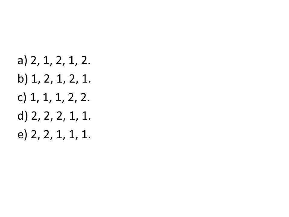 a) 2, 1, 2, 1, 2. b) 1, 2, 1, 2, 1. c) 1, 1, 1, 2, 2. d) 2, 2, 2, 1, 1. e) 2, 2, 1, 1, 1.