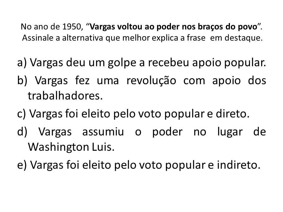 a) Vargas deu um golpe a recebeu apoio popular.