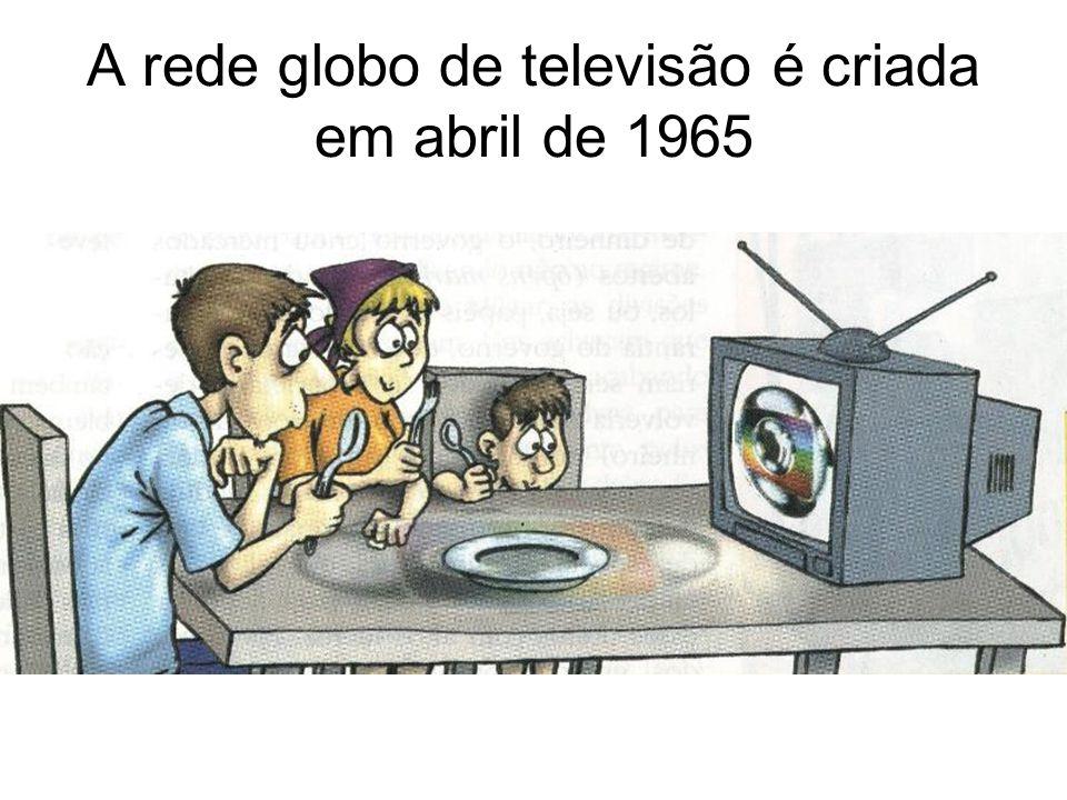 A rede globo de televisão é criada em abril de 1965