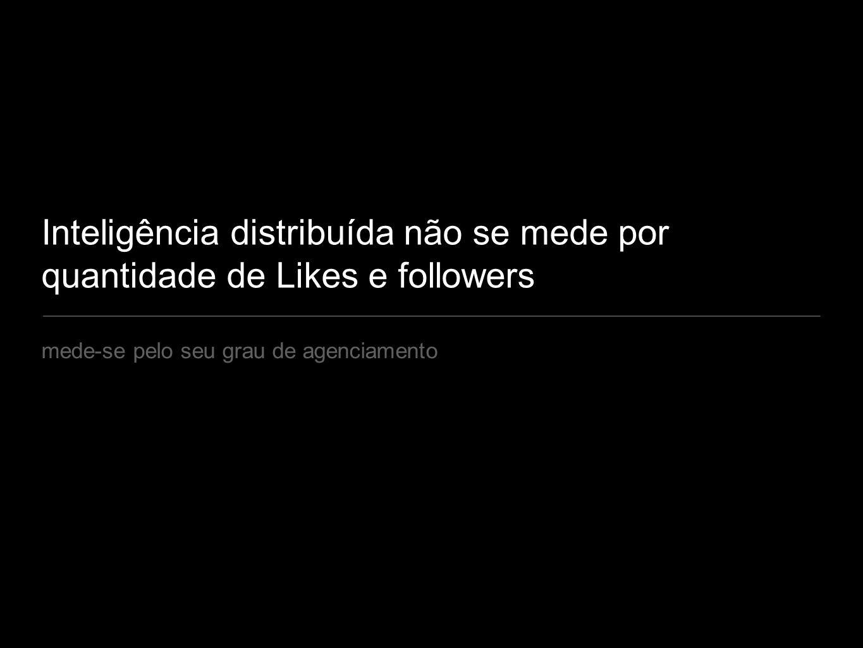 Inteligência distribuída não se mede por quantidade de Likes e followers