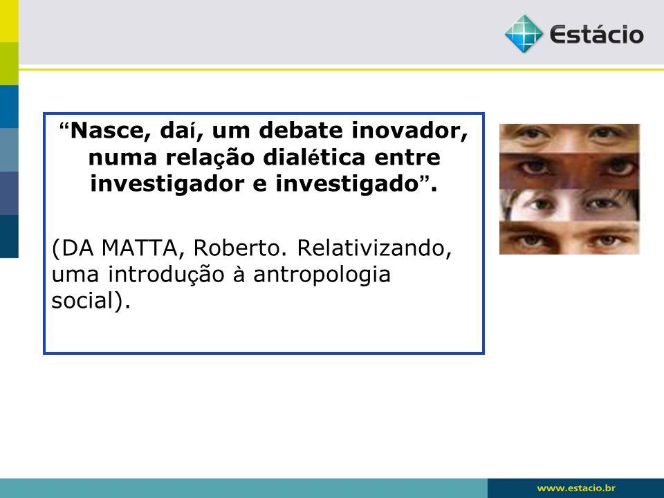 Nasce, daí, um debate inovador, numa relação dialética entre investigador e investigado .