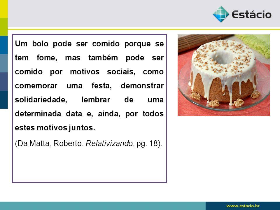 Um bolo pode ser comido porque se tem fome, mas também pode ser comido por motivos sociais, como comemorar uma festa, demonstrar solidariedade, lembrar de uma determinada data e, ainda, por todos estes motivos juntos.