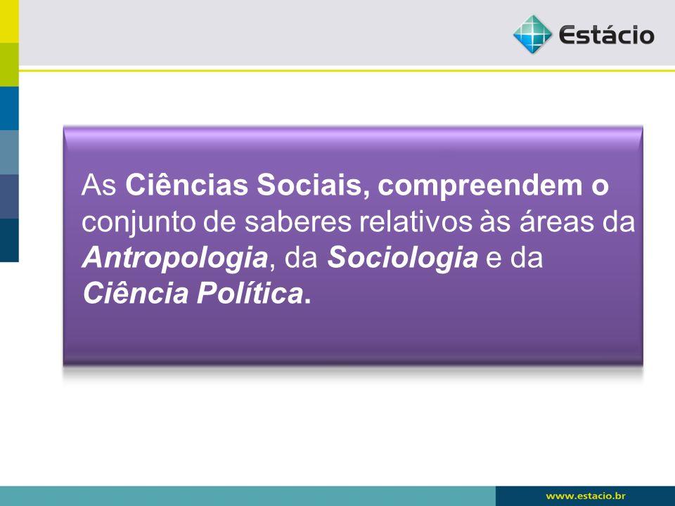 As Ciências Sociais, compreendem o conjunto de saberes relativos às áreas da Antropologia, da Sociologia e da