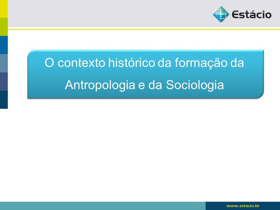 O contexto histórico da formação da Antropologia e da Sociologia