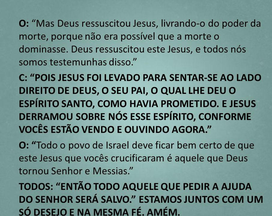 O: Mas Deus ressuscitou Jesus, livrando-o do poder da morte, porque não era possível que a morte o dominasse. Deus ressuscitou este Jesus, e todos nós somos testemunhas disso.