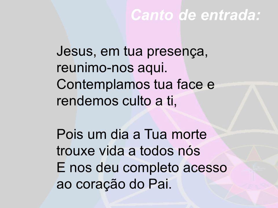 Canto de entrada: Jesus, em tua presença, reunimo-nos aqui. Contemplamos tua face e rendemos culto a ti,