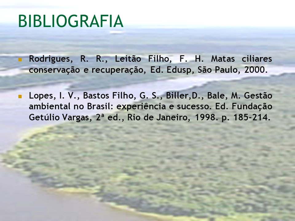BIBLIOGRAFIARodrigues, R. R., Leitão Filho, F. H. Matas ciliares conservação e recuperação, Ed. Edusp, São Paulo, 2000.