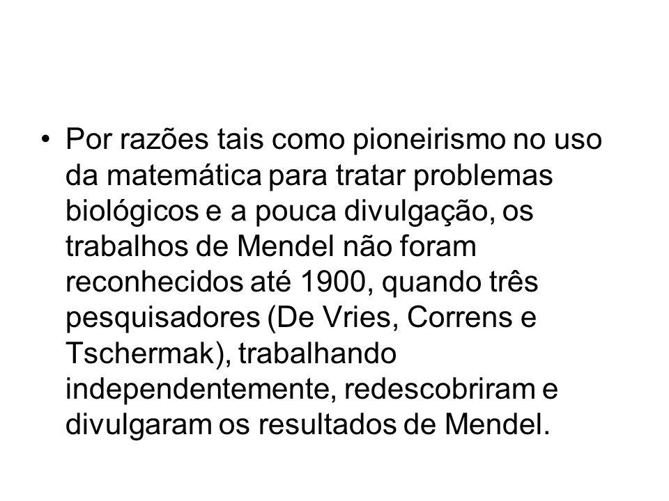 Por razões tais como pioneirismo no uso da matemática para tratar problemas biológicos e a pouca divulgação, os trabalhos de Mendel não foram reconhecidos até 1900, quando três pesquisadores (De Vries, Correns e Tschermak), trabalhando independentemente, redescobriram e divulgaram os resultados de Mendel.