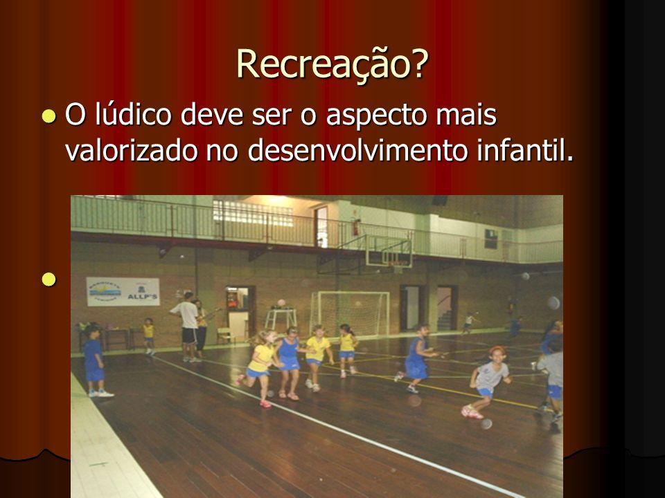 Recreação O lúdico deve ser o aspecto mais valorizado no desenvolvimento infantil.