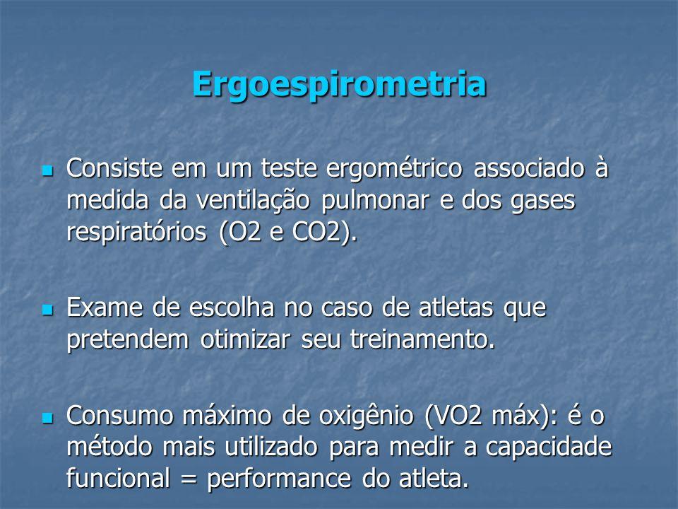 Ergoespirometria Consiste em um teste ergométrico associado à medida da ventilação pulmonar e dos gases respiratórios (O2 e CO2).