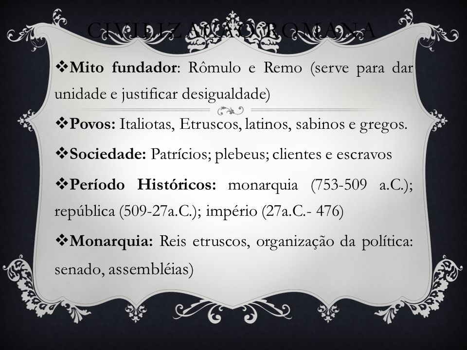 CIVILIZAÇÃO ROMANA Mito fundador: Rômulo e Remo (serve para dar unidade e justificar desigualdade)