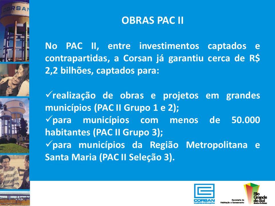 OBRAS PAC II No PAC II, entre investimentos captados e contrapartidas, a Corsan já garantiu cerca de R$ 2,2 bilhões, captados para: