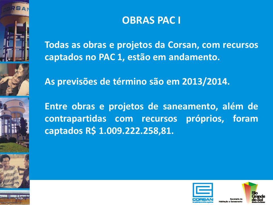 OBRAS PAC I Todas as obras e projetos da Corsan, com recursos captados no PAC 1, estão em andamento.