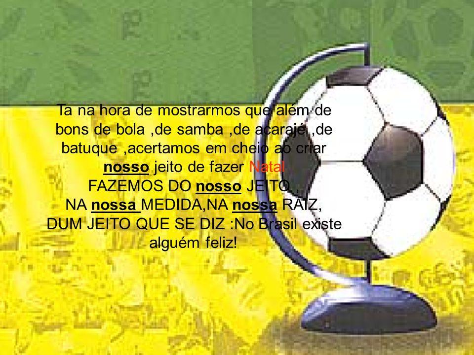 Ta na hora de mostrarmos que além de bons de bola ,de samba ,de acarajé ,de batuque ,acertamos em cheio ao criar nosso jeito de fazer Natal FAZEMOS DO nosso JEITO , NA nossa MEDIDA,NA nossa RAIZ, DUM JEITO QUE SE DIZ :No Brasil existe alguém feliz!