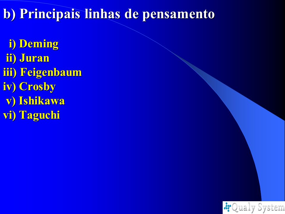 b) Principais linhas de pensamento i) Deming ii) Juran iii) Feigenbaum iv) Crosby v) Ishikawa vi) Taguchi