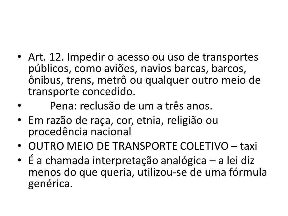 Art. 12. Impedir o acesso ou uso de transportes públicos, como aviões, navios barcas, barcos, ônibus, trens, metrô ou qualquer outro meio de transporte concedido.