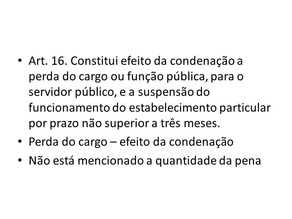 Art. 16. Constitui efeito da condenação a perda do cargo ou função pública, para o servidor público, e a suspensão do funcionamento do estabelecimento particular por prazo não superior a três meses.