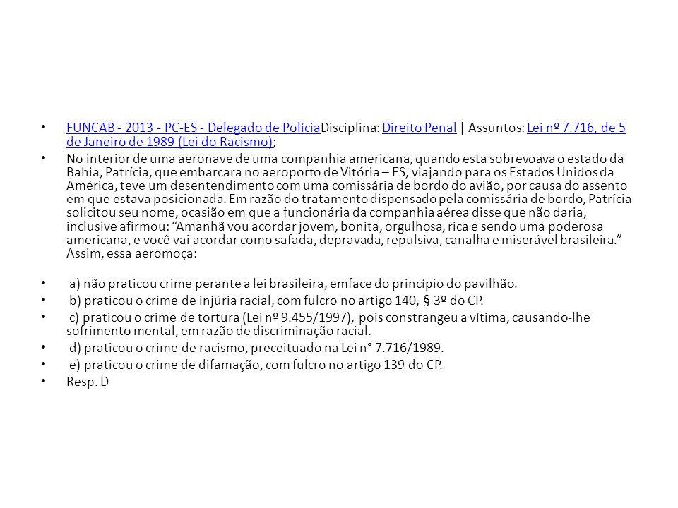 FUNCAB - 2013 - PC-ES - Delegado de PolíciaDisciplina: Direito Penal | Assuntos: Lei nº 7.716, de 5 de Janeiro de 1989 (Lei do Racismo);