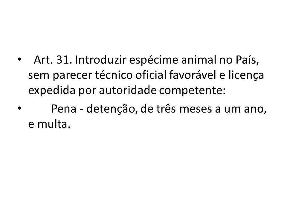 Art. 31. Introduzir espécime animal no País, sem parecer técnico oficial favorável e licença expedida por autoridade competente: