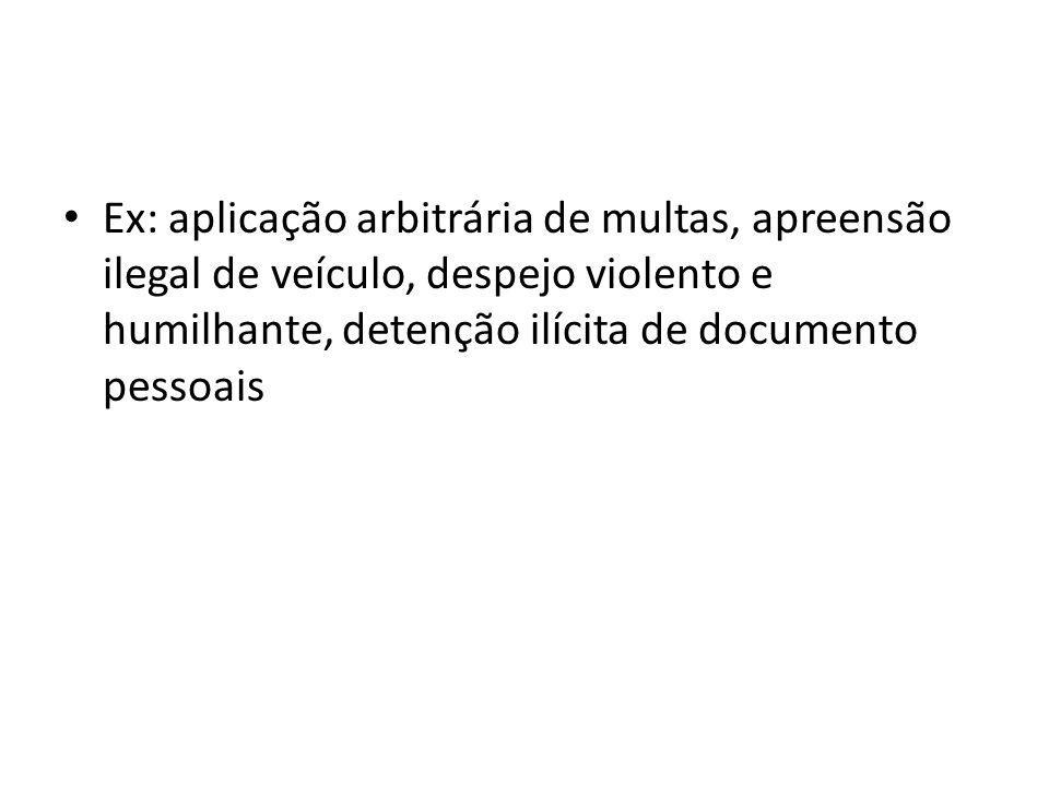 Ex: aplicação arbitrária de multas, apreensão ilegal de veículo, despejo violento e humilhante, detenção ilícita de documento pessoais