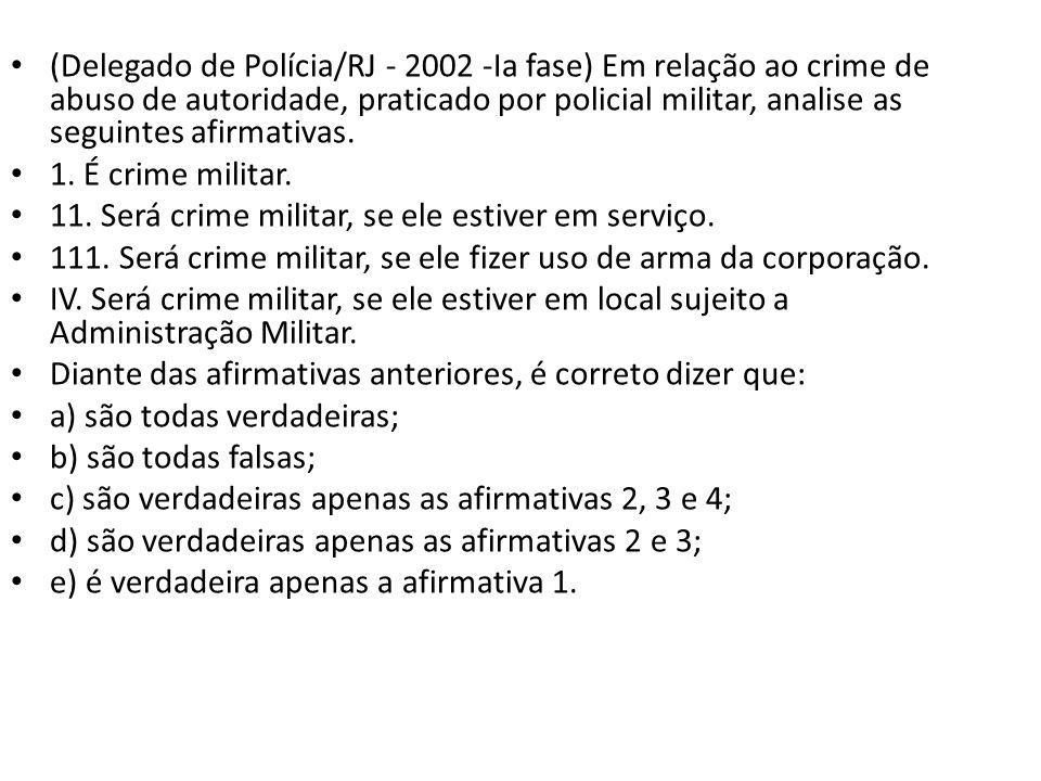 (Delegado de Polícia/RJ - 2002 -Ia fase) Em relação ao crime de abuso de autoridade, praticado por policial militar, analise as seguintes afirmativas.